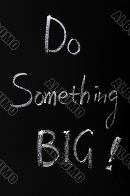 Chalk writing of Do something BIG